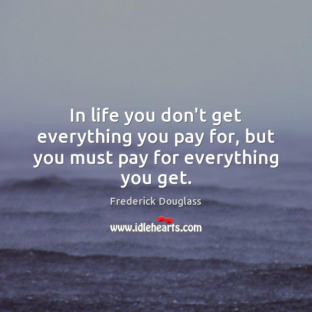 In life you don't get everything you pay for, but you must pay for everything you get. Frederick Douglass Picture Quote