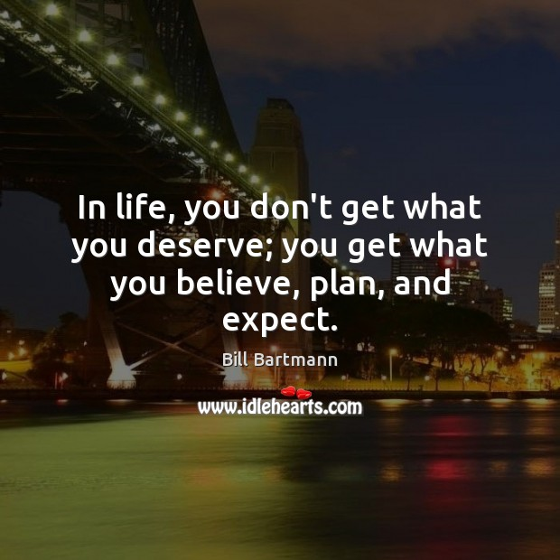 Image, In life, you don't get what you deserve; you get what you believe, plan, and expect.