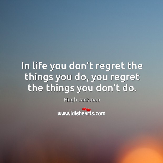 Image, In life you don't regret the things you do, you regret the things you don't do.