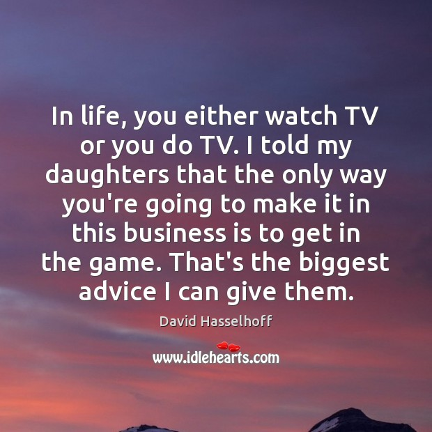 In life, you either watch TV or you do TV. I told Image