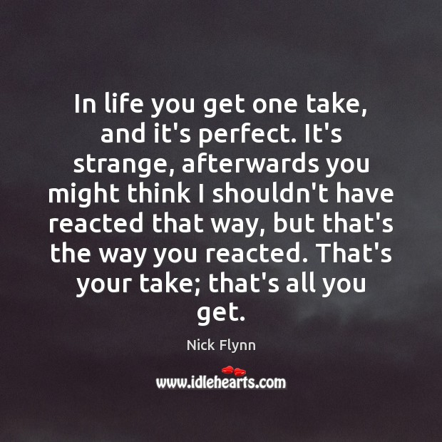 In life you get one take, and it's perfect. It's strange, afterwards Image
