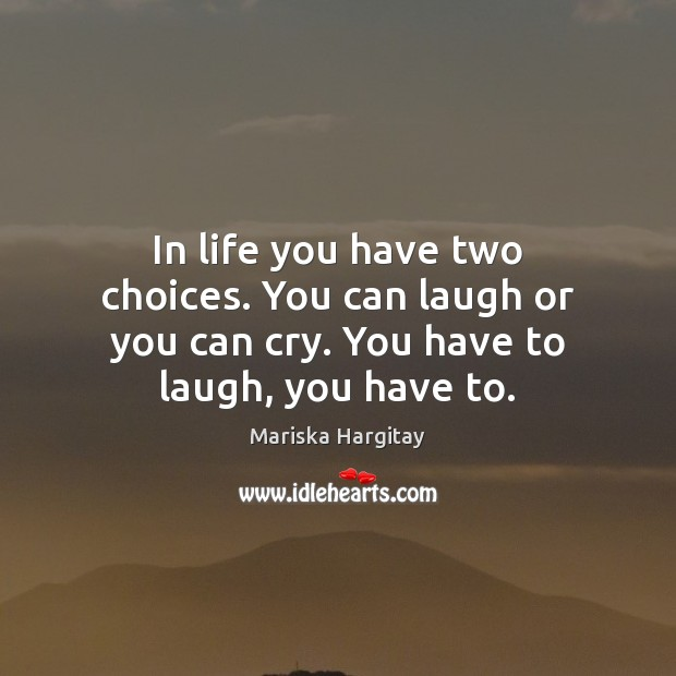 In life you have two choices. You can laugh or you can Mariska Hargitay Picture Quote