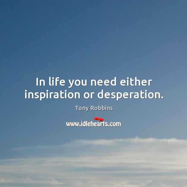 Image, In life you need either inspiration or desperation.