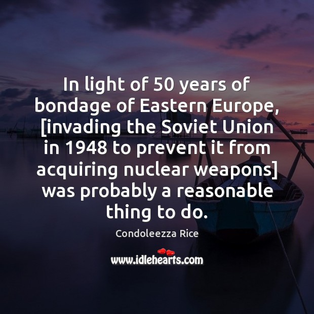In light of 50 years of bondage of Eastern Europe, [invading the Soviet Condoleezza Rice Picture Quote