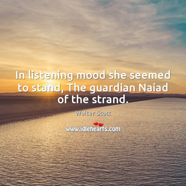 In listening mood she seemed to stand, The guardian Naiad of the strand. Walter Scott Picture Quote
