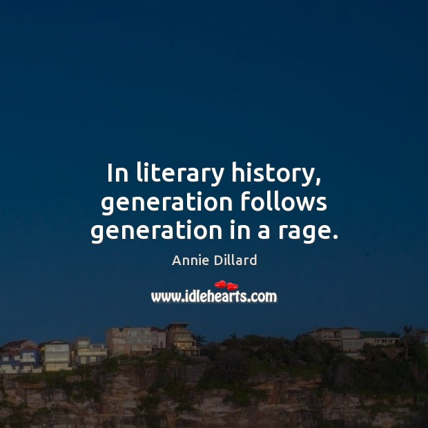 In literary history, generation follows generation in a rage. Image