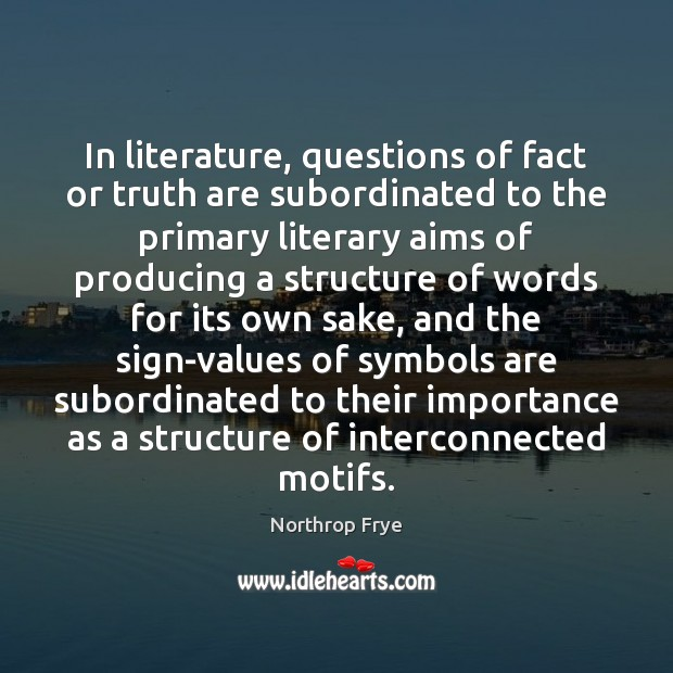 In literature, questions of fact or truth are subordinated to the primary Northrop Frye Picture Quote