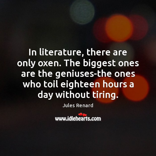 In literature, there are only oxen. The biggest ones are the geniuses-the Jules Renard Picture Quote