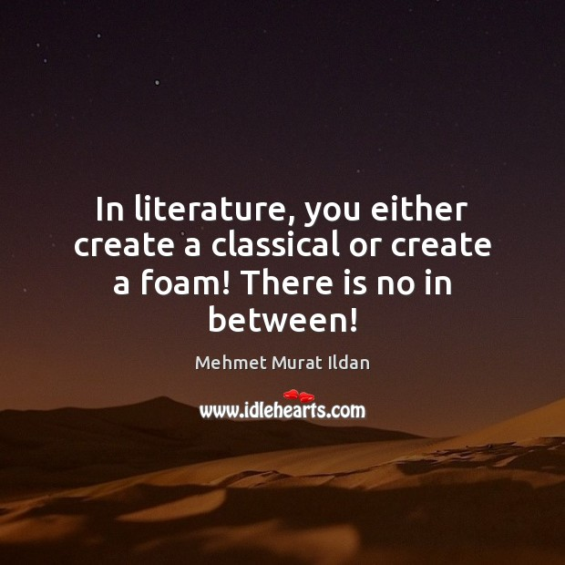 Image, In literature, you either create a classical or create a foam! There is no in between!