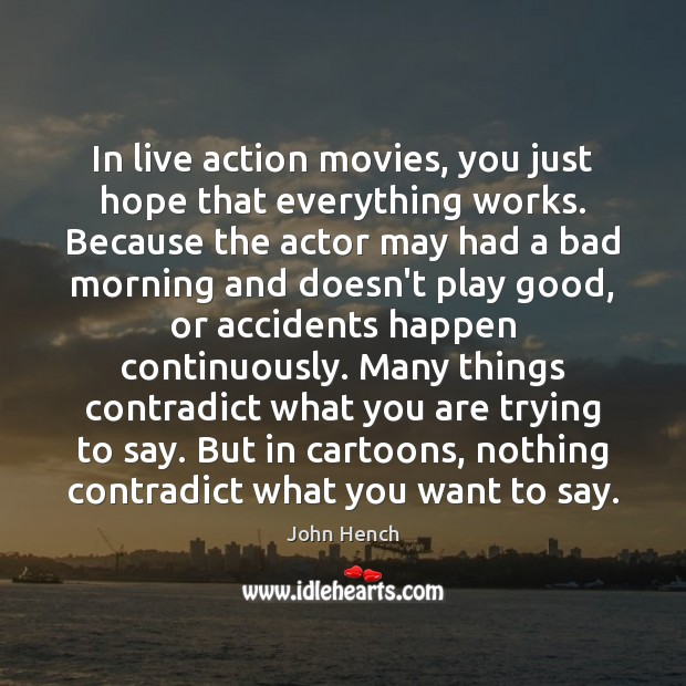 In live action movies, you just hope that everything works. Because the John Hench Picture Quote
