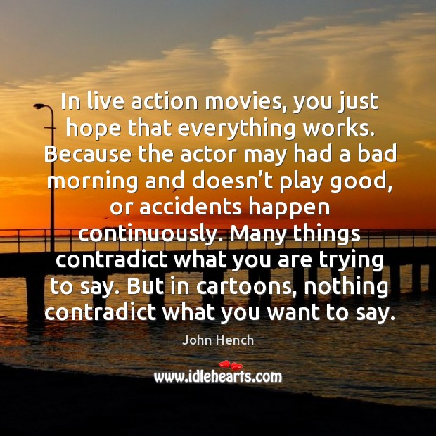 In live action movies, you just hope that everything works. John Hench Picture Quote