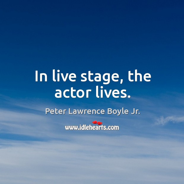 In live stage, the actor lives. Peter Lawrence Boyle Jr. Picture Quote