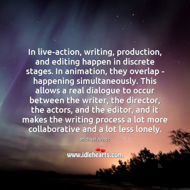 In live-action, writing, production, and editing happen in discrete stages. In animation, Lonely Quotes Image
