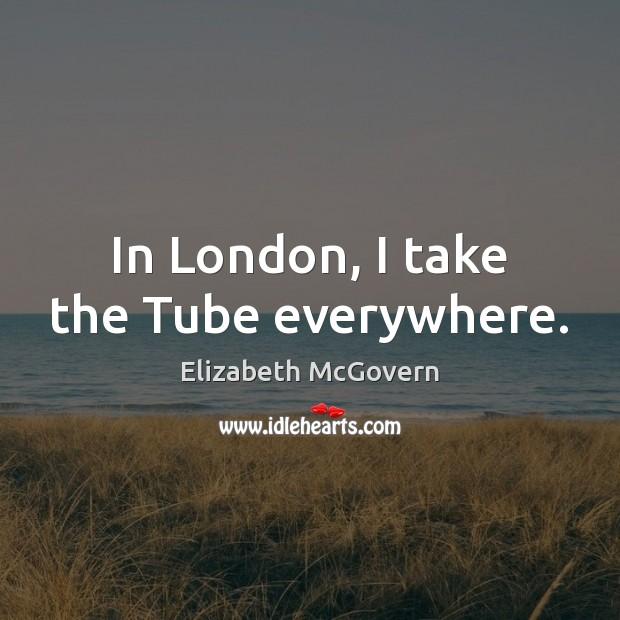 In London, I take the Tube everywhere. Image