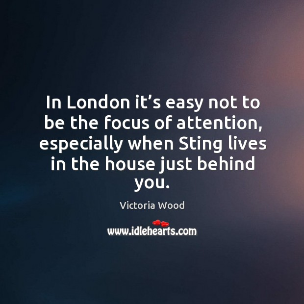 In london it's easy not to be the focus of attention, especially when sting lives in the house just behind you. Victoria Wood Picture Quote