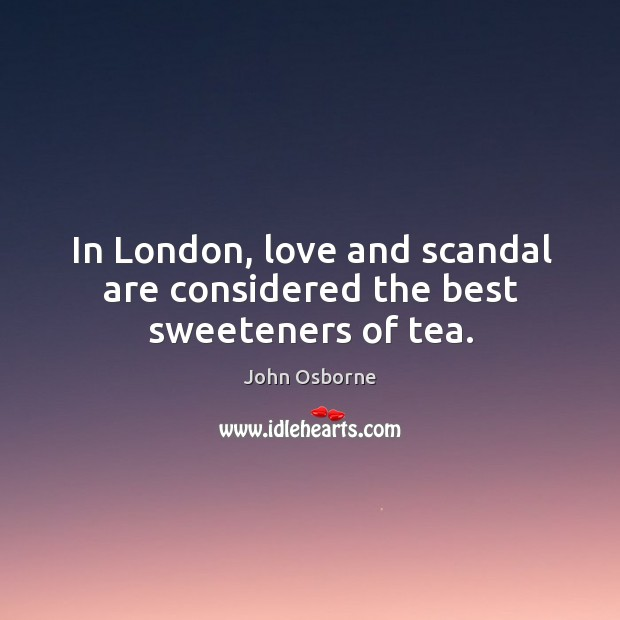 Image, In london, love and scandal are considered the best sweeteners of tea.