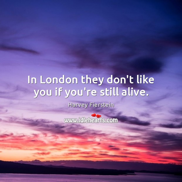 In London they don't like you if you're still alive. Harvey Fierstein Picture Quote
