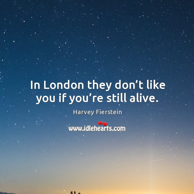 In london they don't like you if you're still alive. Image