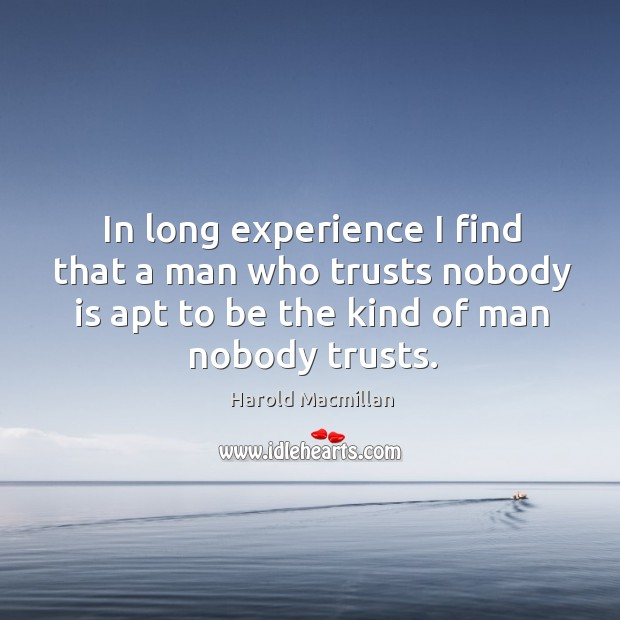 In long experience I find that a man who trusts nobody is apt to be the kind of man nobody trusts. Harold Macmillan Picture Quote