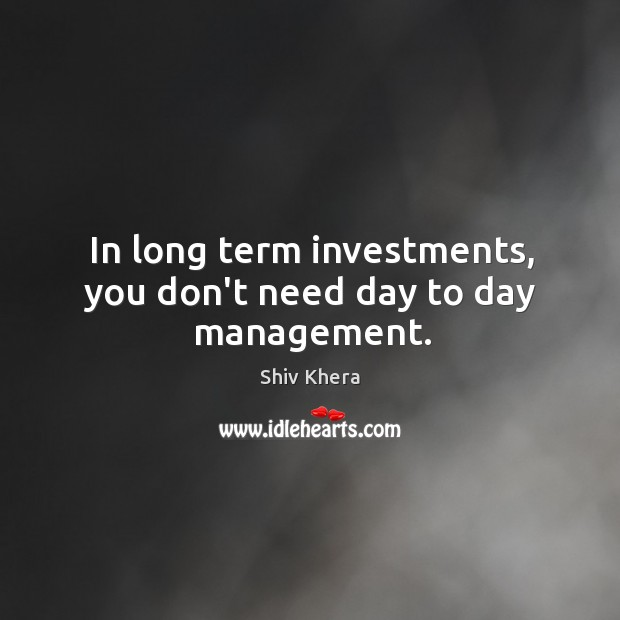 In long term investments, you don't need day to day management. Shiv Khera Picture Quote