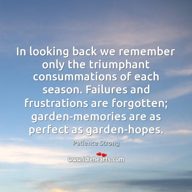 In looking back we remember only the triumphant consummations of each season. Patience Strong Picture Quote