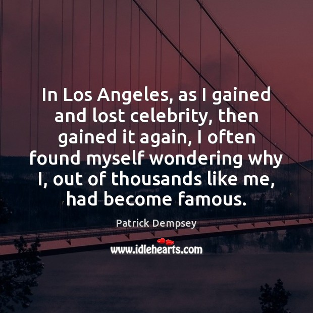 In Los Angeles, as I gained and lost celebrity, then gained it Patrick Dempsey Picture Quote