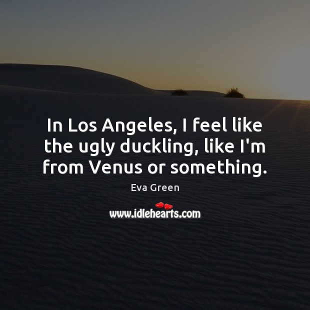 In Los Angeles, I feel like the ugly duckling, like I'm from Venus or something. Eva Green Picture Quote