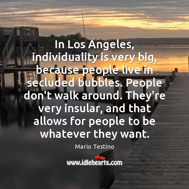 In Los Angeles, individuality is very big, because people live in secluded Mario Testino Picture Quote