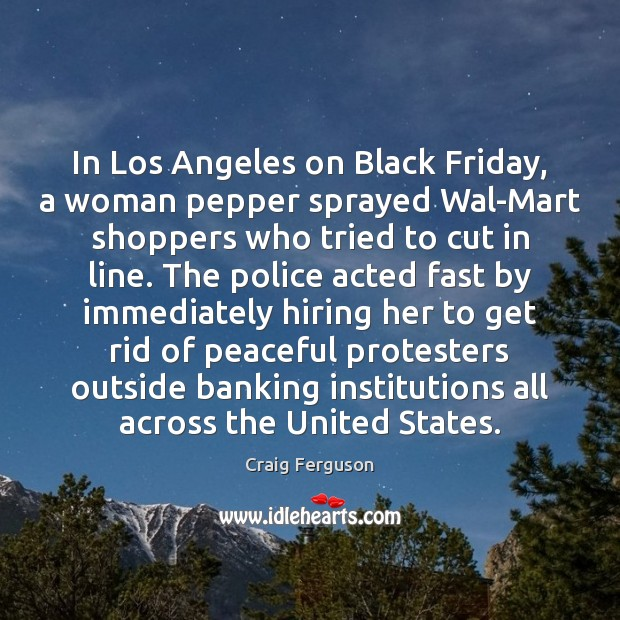 In Los Angeles on Black Friday, a woman pepper sprayed Wal-Mart shoppers Craig Ferguson Picture Quote