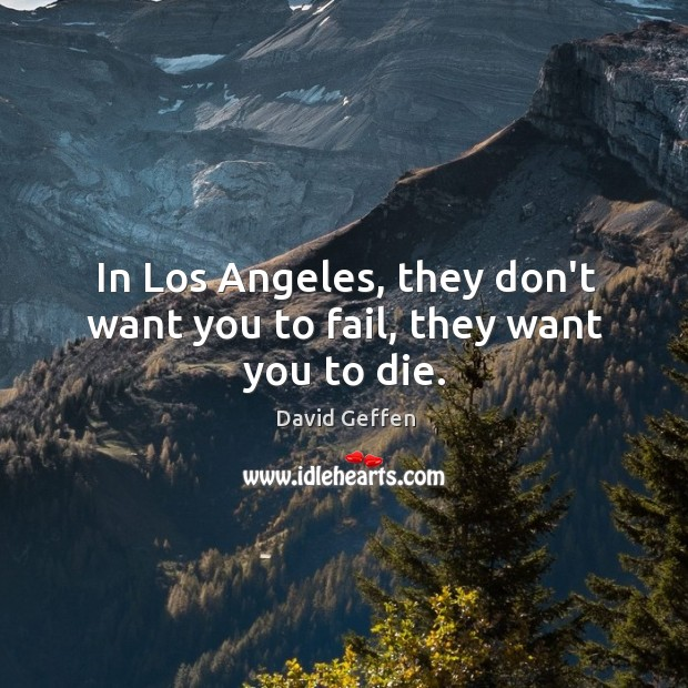In Los Angeles, they don't want you to fail, they want you to die. David Geffen Picture Quote