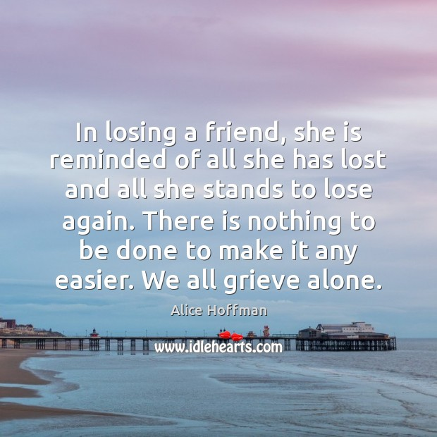 In losing a friend, she is reminded of all she has lost Alice Hoffman Picture Quote