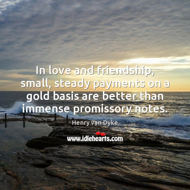 In love and friendship, small, steady payments on a gold basis are Henry van Dyke Picture Quote