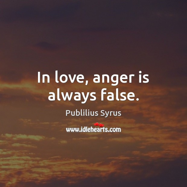 In love, anger is always false. Publilius Syrus Picture Quote