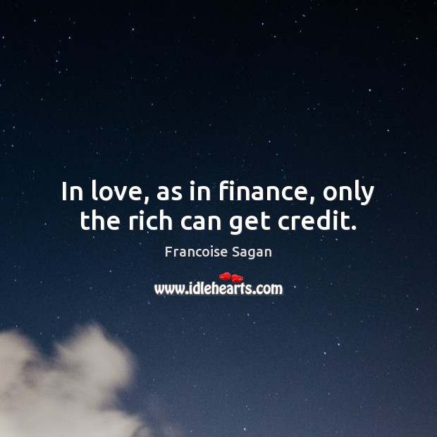 In love, as in finance, only the rich can get credit. Francoise Sagan Picture Quote