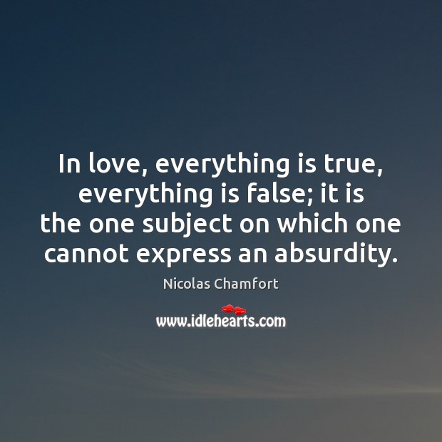 In love, everything is true, everything is false; it is the one Nicolas Chamfort Picture Quote