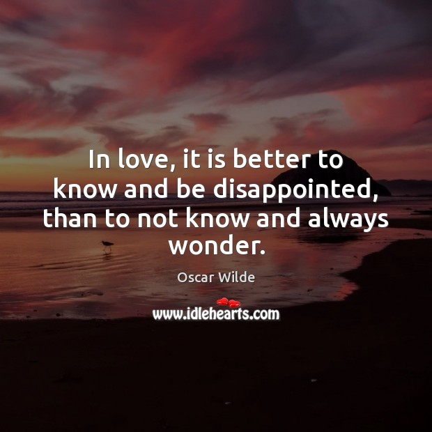 Image, In love, it is better to know and be disappointed, than to not know and always wonder.