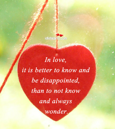In Love, It Is Better To Know And Be Disappointed…