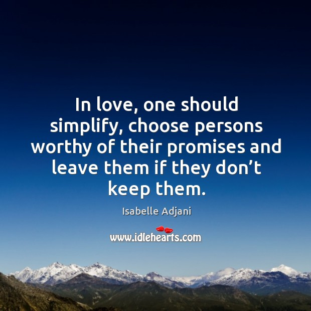 In love, one should simplify, choose persons worthy of their promises and leave them if they don't keep them. Isabelle Adjani Picture Quote