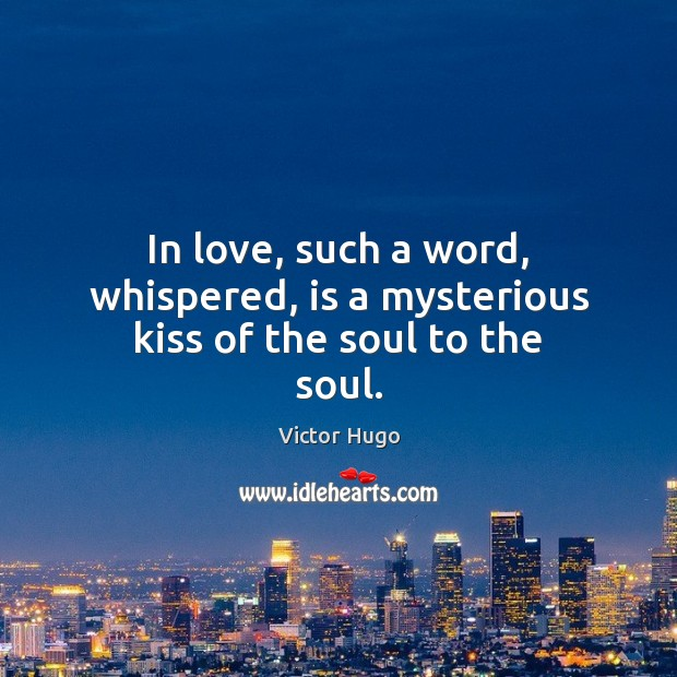 In love, such a word, whispered, is a mysterious kiss of the soul to the soul. Victor Hugo Picture Quote