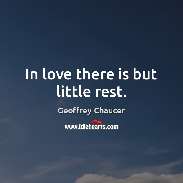 In love there is but little rest. Geoffrey Chaucer Picture Quote