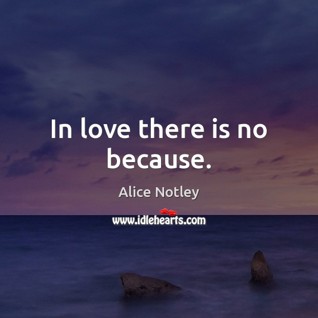 In love there is no because. Image