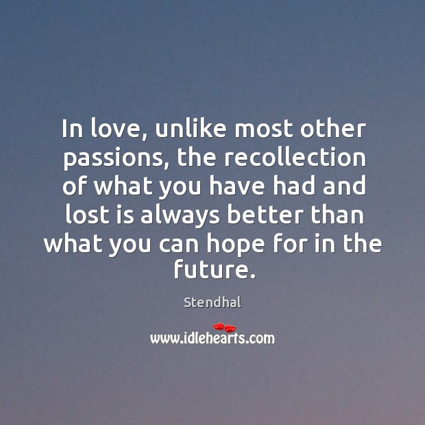 Image, In love, unlike most other passions, the recollection of what you have had and lost is always