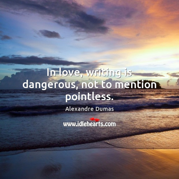 In love, writing is dangerous, not to mention pointless. Writing Quotes Image