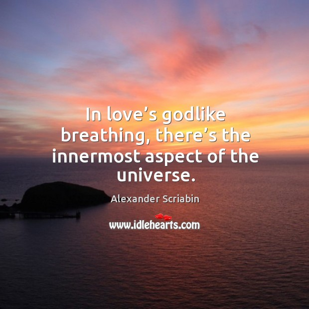 Image, In love's godlike breathing, there's the innermost aspect of the universe.