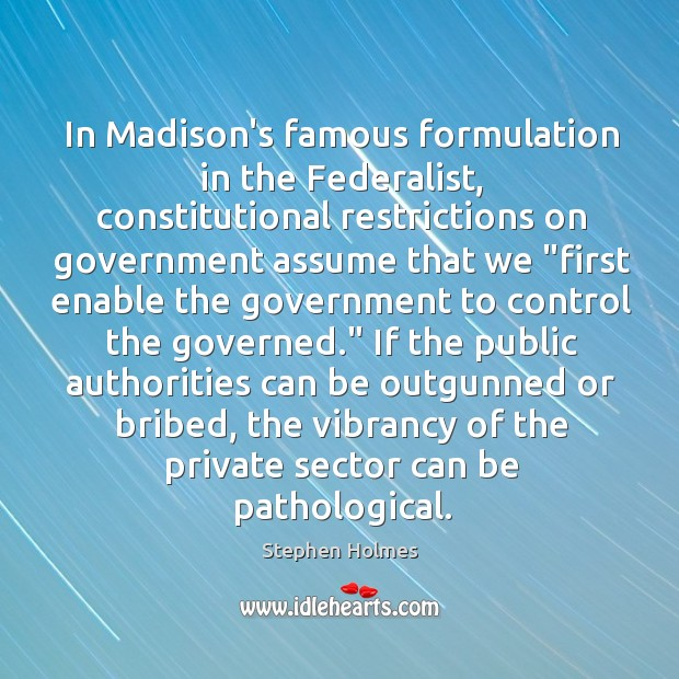 In Madison's famous formulation in the Federalist, constitutional restrictions on government assume Image
