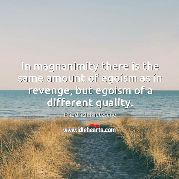 Image, In magnanimity there is the same amount of egoism as in revenge,