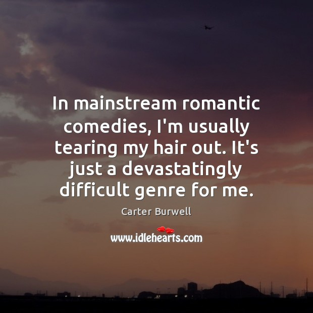 In mainstream romantic comedies, I'm usually tearing my hair out. It's just Image