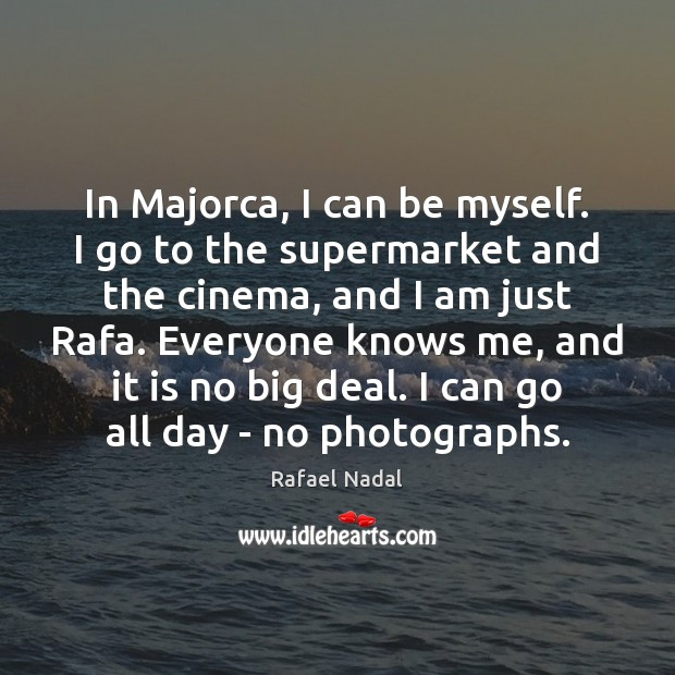 In Majorca, I can be myself. I go to the supermarket and Rafael Nadal Picture Quote