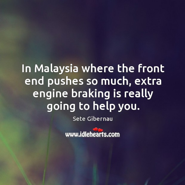 In malaysia where the front end pushes so much, extra engine braking is really going to help you. Image