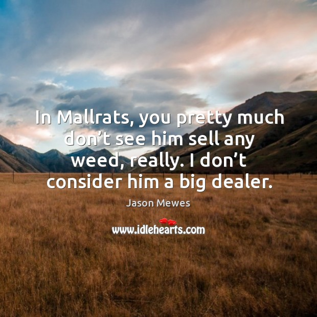 In mallrats, you pretty much don't see him sell any weed, really. I don't consider him a big dealer. Image